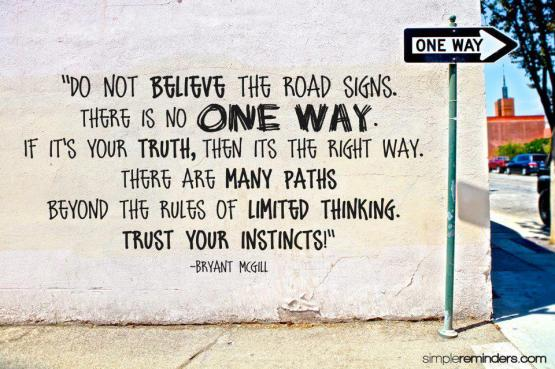 Do one believe the road signs there is no one way if it's your truth then its the right way there are many paths beyond the rules of limited thinking trust your instincts